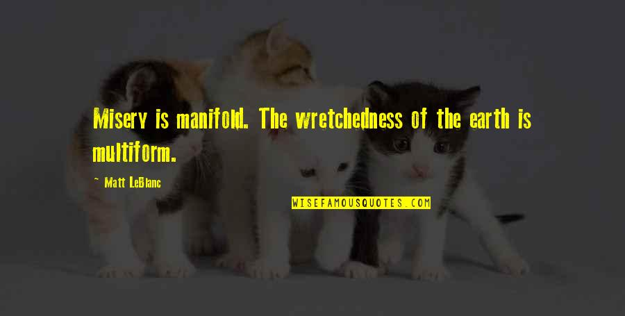 Leblanc's Quotes By Matt LeBlanc: Misery is manifold. The wretchedness of the earth