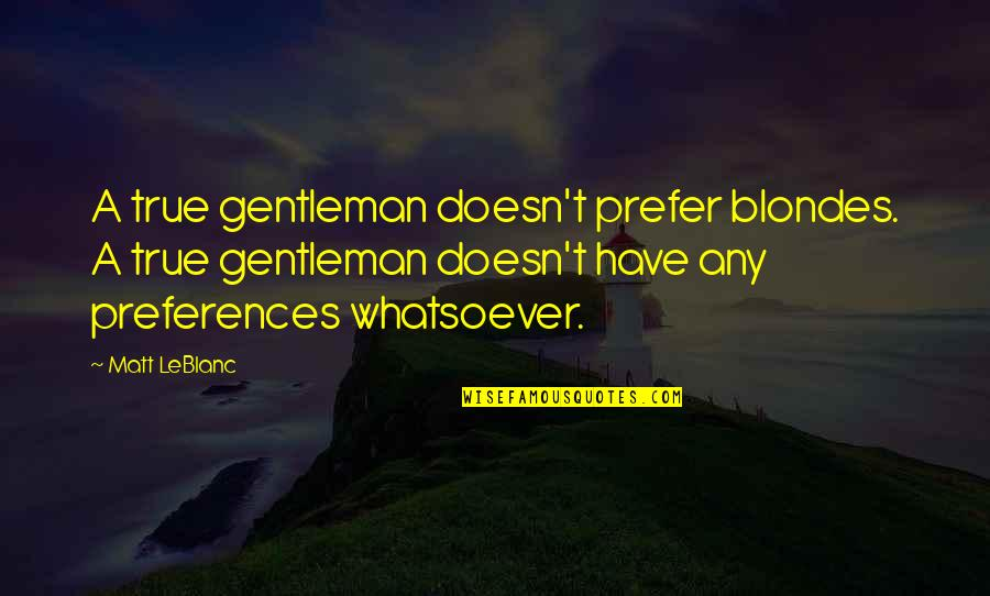 Leblanc's Quotes By Matt LeBlanc: A true gentleman doesn't prefer blondes. A true