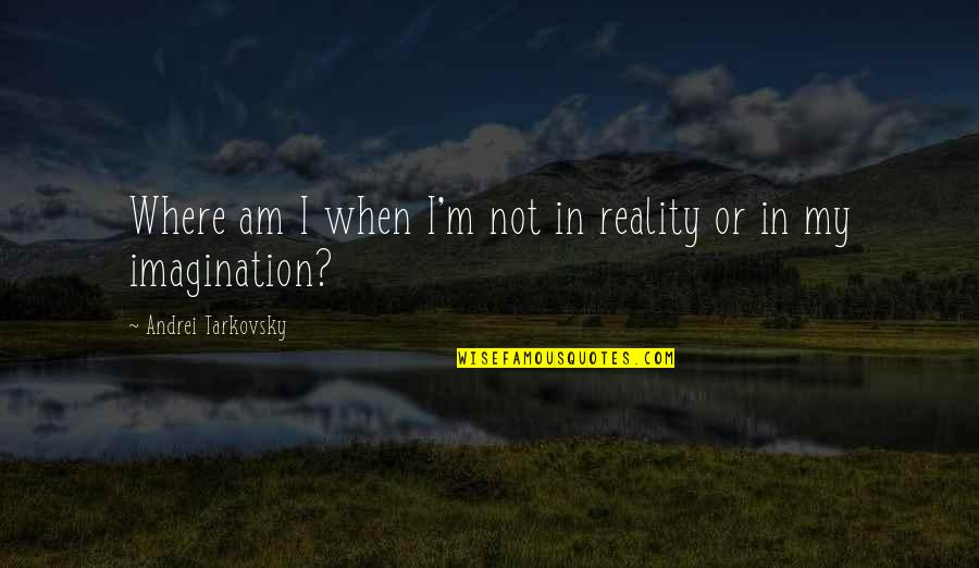 Lecherousness Quotes By Andrei Tarkovsky: Where am I when I'm not in reality