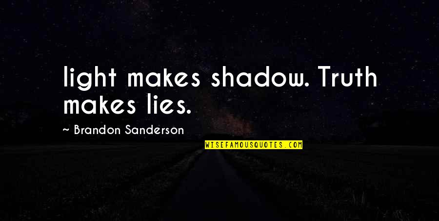 Lecherousness Quotes By Brandon Sanderson: light makes shadow. Truth makes lies.