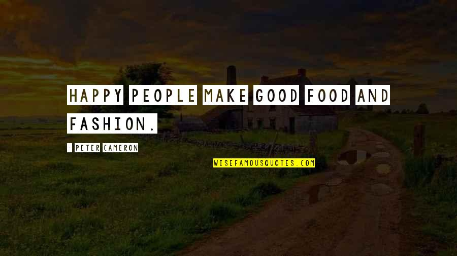 Lecherousness Quotes By Peter Cameron: Happy people make good food and fashion.