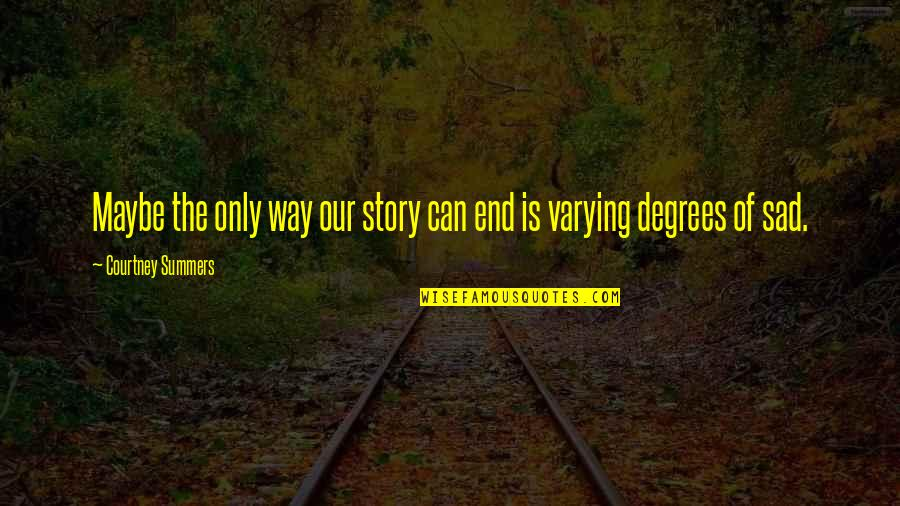 Lectured Quotes By Courtney Summers: Maybe the only way our story can end