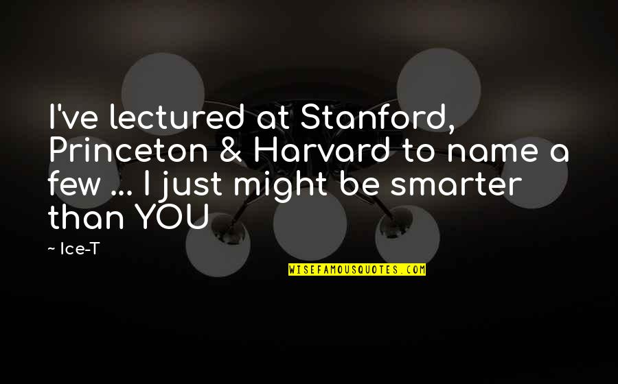 Lectured Quotes By Ice-T: I've lectured at Stanford, Princeton & Harvard to