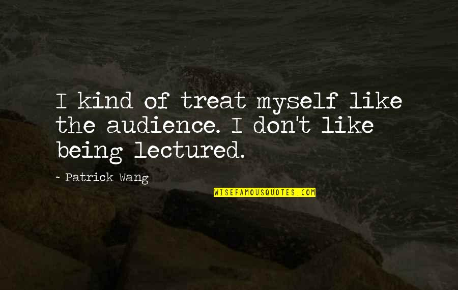Lectured Quotes By Patrick Wang: I kind of treat myself like the audience.