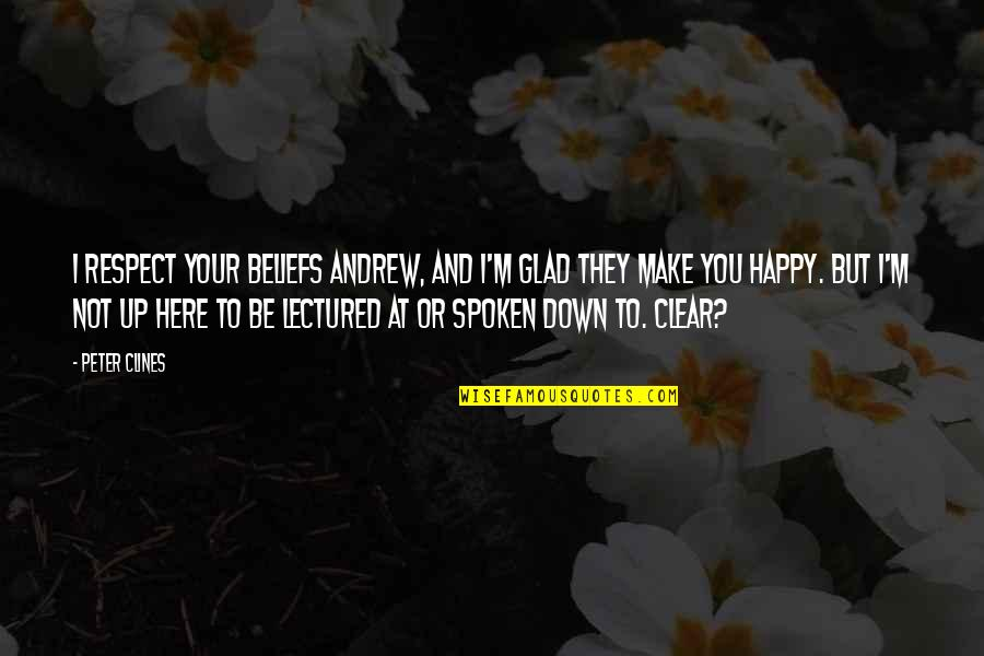 Lectured Quotes By Peter Clines: I respect your beliefs Andrew, and I'm glad