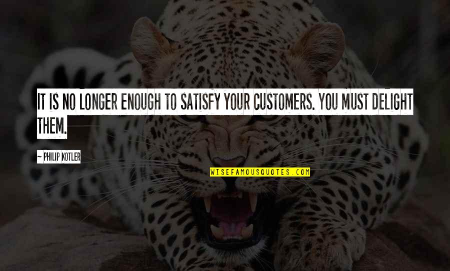 Lecturing Others Quotes By Philip Kotler: It is no longer enough to satisfy your