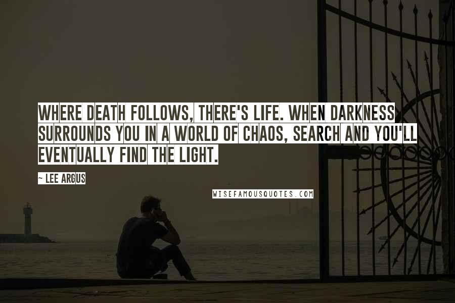 Lee Argus quotes: Where death follows, there's life. When darkness surrounds you in a world of chaos, search and you'll eventually find the light.