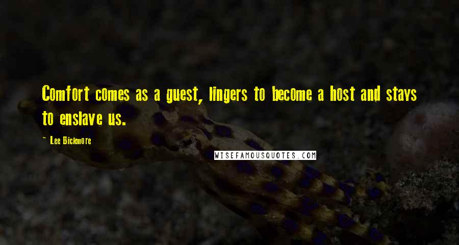 Lee Bickmore quotes: Comfort comes as a guest, lingers to become a host and stays to enslave us.