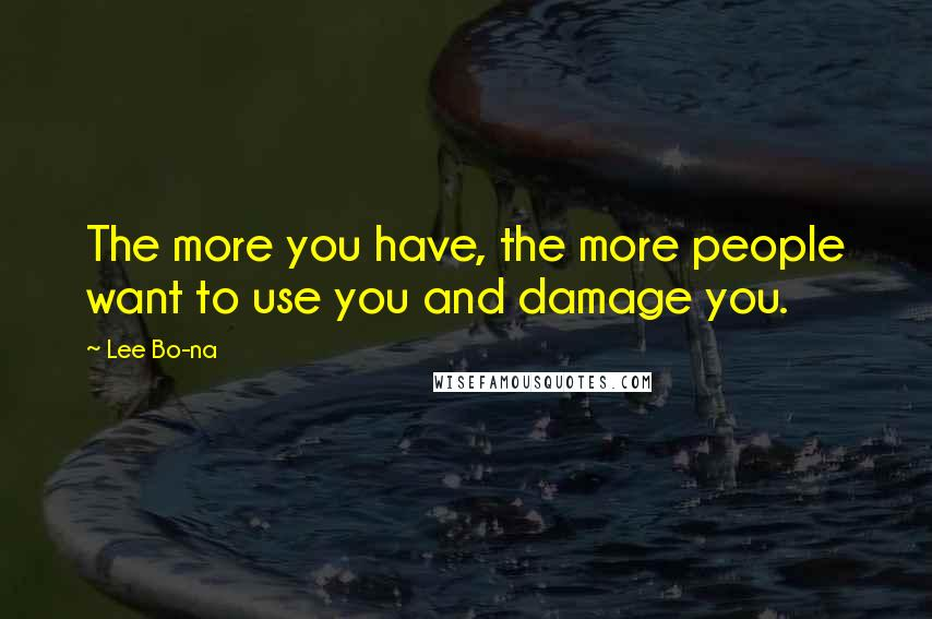 Lee Bo-na quotes: The more you have, the more people want to use you and damage you.