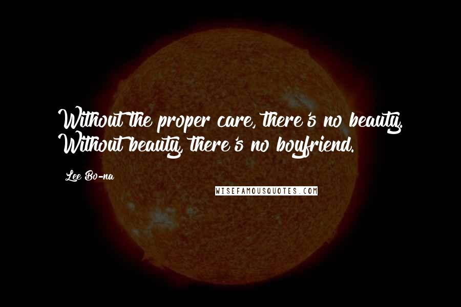 Lee Bo-na quotes: Without the proper care, there's no beauty. Without beauty, there's no boyfriend.