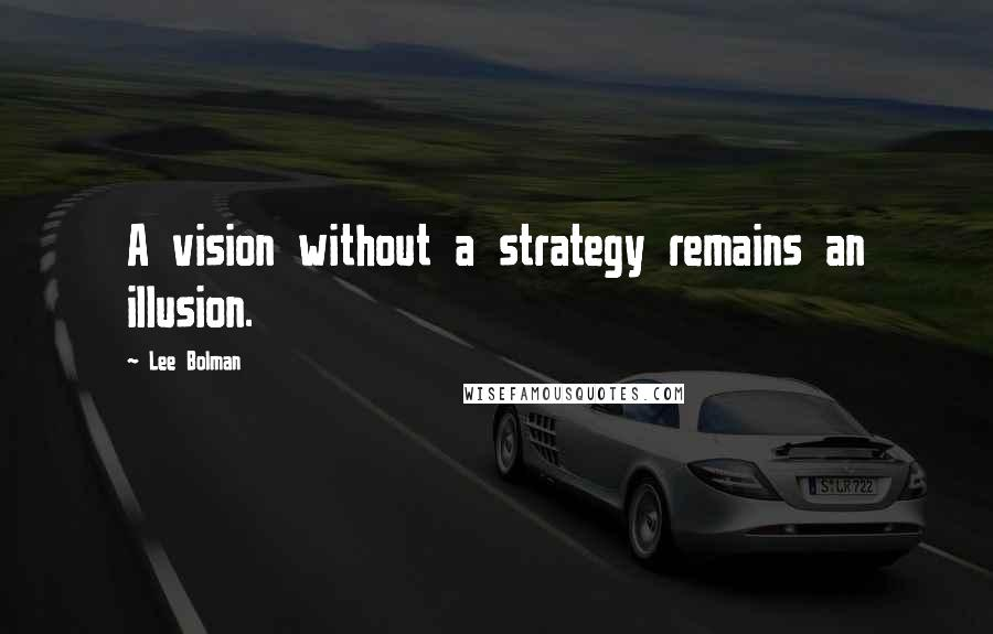 Lee Bolman quotes: A vision without a strategy remains an illusion.