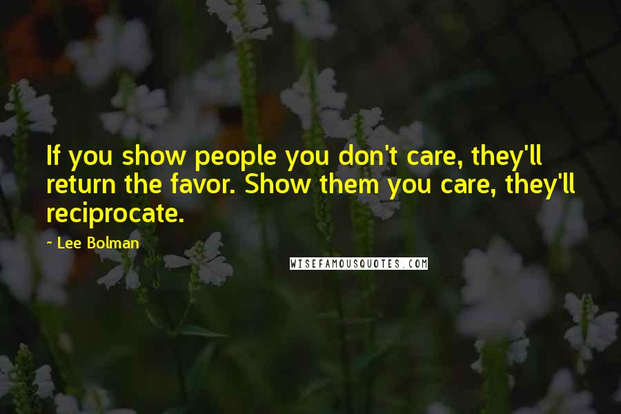 Lee Bolman quotes: If you show people you don't care, they'll return the favor. Show them you care, they'll reciprocate.