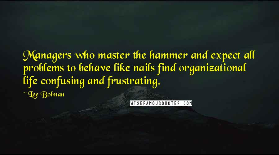 Lee Bolman quotes: Managers who master the hammer and expect all problems to behave like nails find organizational life confusing and frustrating.