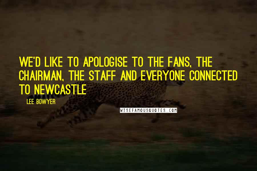Lee Bowyer quotes: We'd like to apologise to the fans, the chairman, the staff and everyone connected to Newcastle