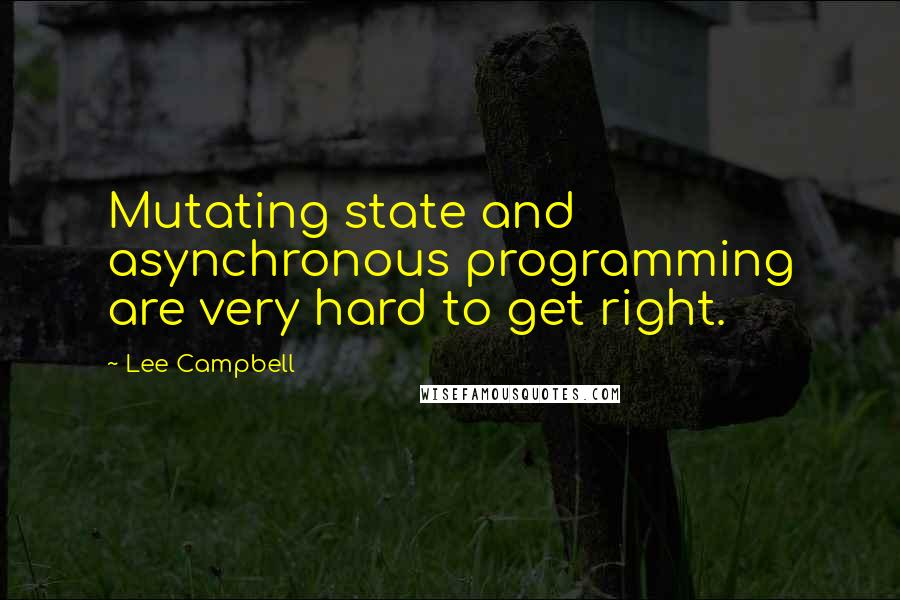Lee Campbell quotes: Mutating state and asynchronous programming are very hard to get right.