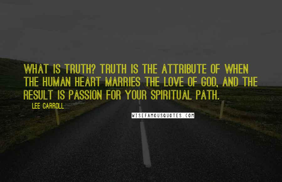 Lee Carroll quotes: What is Truth? Truth is the attribute of when the human heart marries the love of God, and the result is passion for your spiritual path.