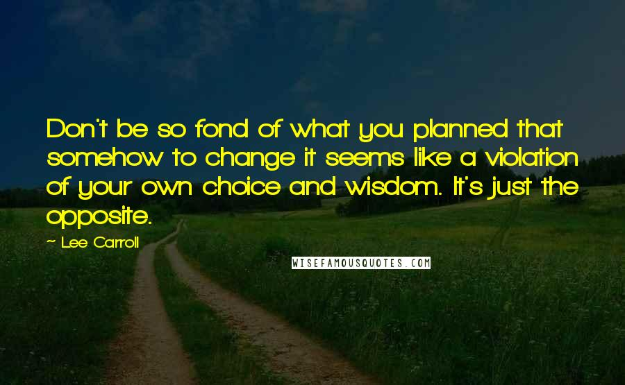 Lee Carroll quotes: Don't be so fond of what you planned that somehow to change it seems like a violation of your own choice and wisdom. It's just the opposite.