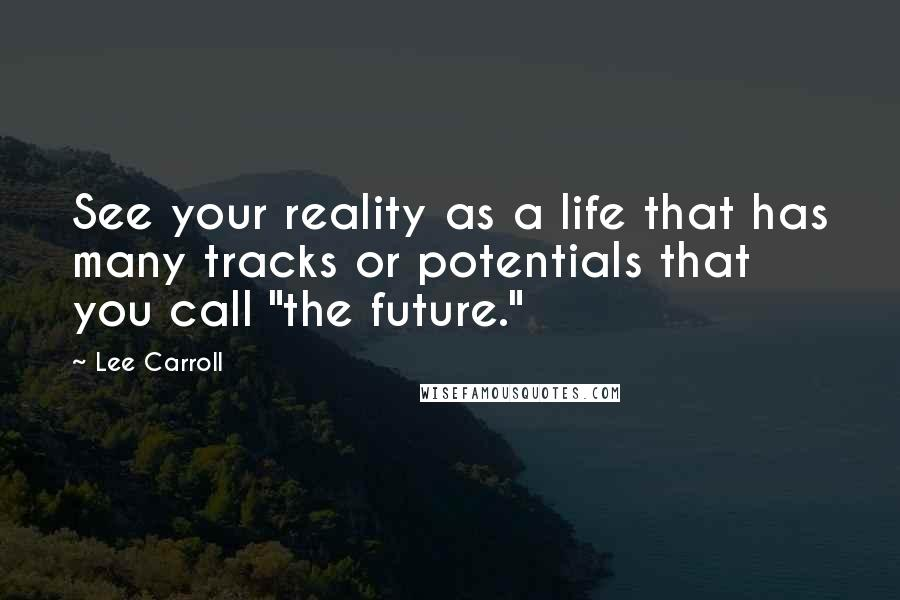 """Lee Carroll quotes: See your reality as a life that has many tracks or potentials that you call """"the future."""""""