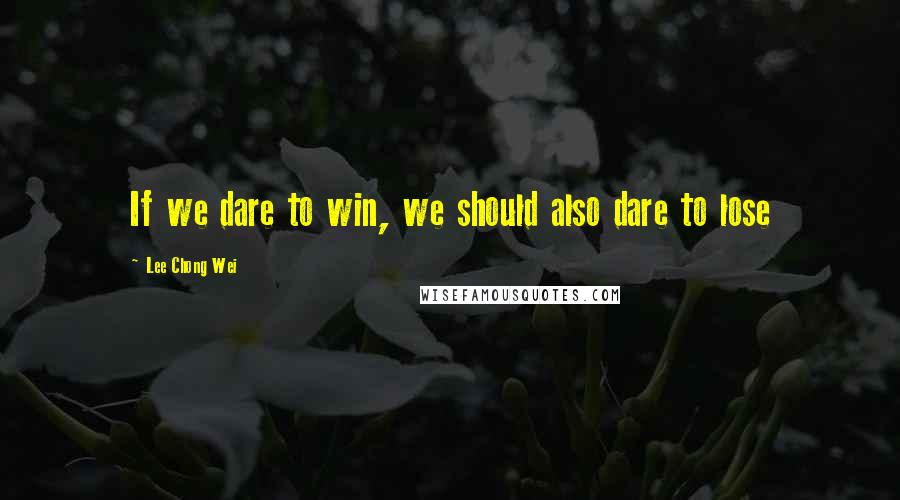 Lee Chong Wei quotes: If we dare to win, we should also dare to lose