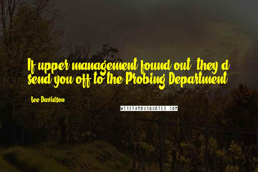 Lee Davidson quotes: If upper management found out, they'd send you off to the Probing Department.