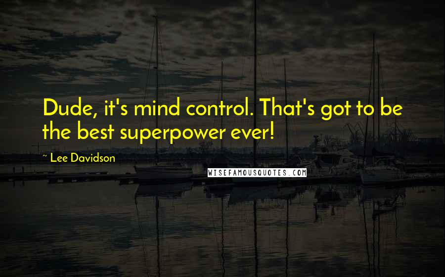 Lee Davidson quotes: Dude, it's mind control. That's got to be the best superpower ever!