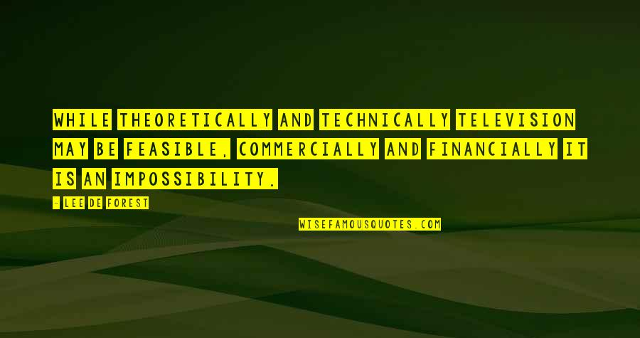 Lee De Forest Quotes By Lee De Forest: While theoretically and technically television may be feasible,