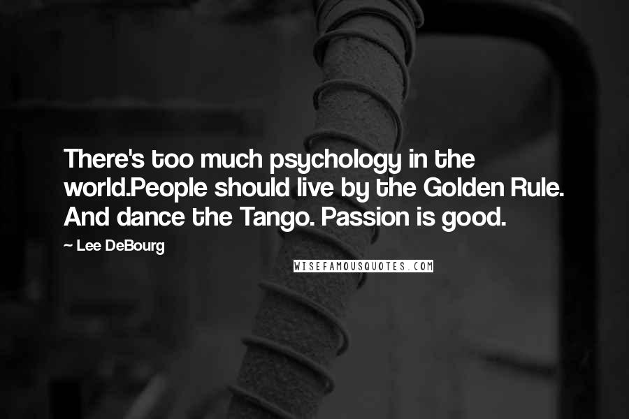 Lee DeBourg quotes: There's too much psychology in the world.People should live by the Golden Rule. And dance the Tango. Passion is good.