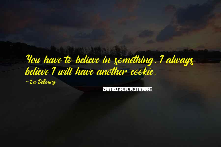 Lee DeBourg quotes: You have to believe in something. I always believe I will have another cookie.