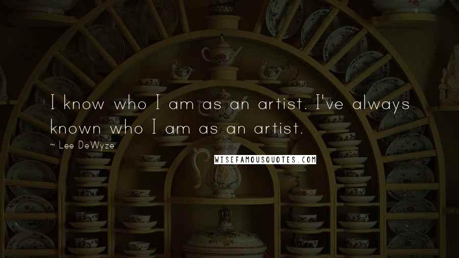 Lee DeWyze quotes: I know who I am as an artist. I've always known who I am as an artist.