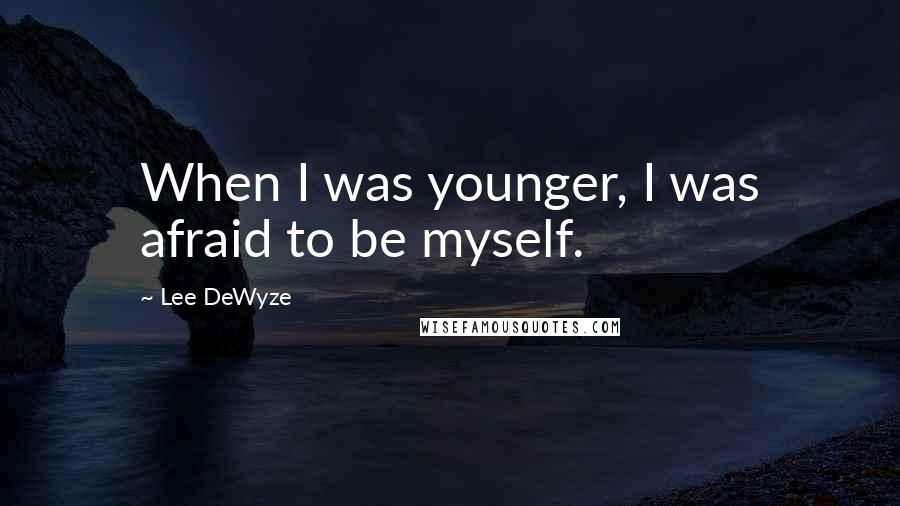 Lee DeWyze quotes: When I was younger, I was afraid to be myself.