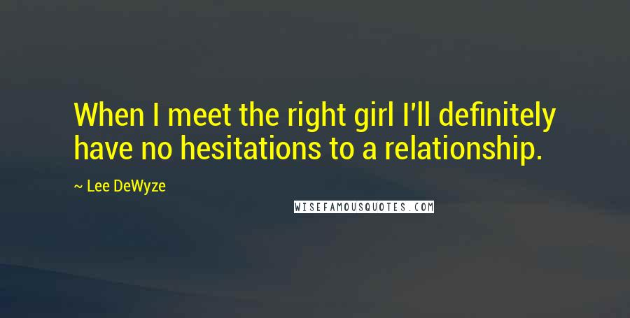 Lee DeWyze quotes: When I meet the right girl I'll definitely have no hesitations to a relationship.