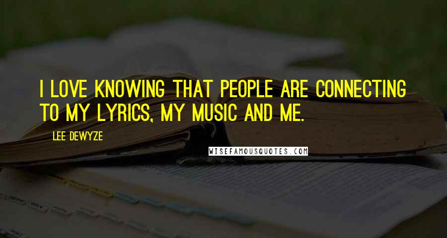 Lee DeWyze quotes: I love knowing that people are connecting to my lyrics, my music and me.