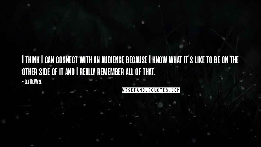 Lee DeWyze quotes: I think I can connect with an audience because I know what it's like to be on the other side of it and I really remember all of that.