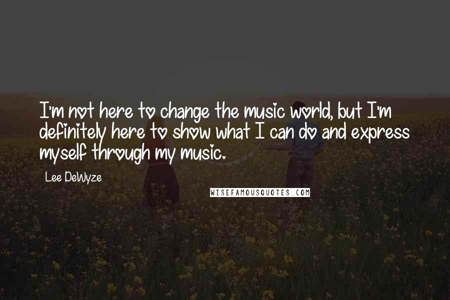 Lee DeWyze quotes: I'm not here to change the music world, but I'm definitely here to show what I can do and express myself through my music.