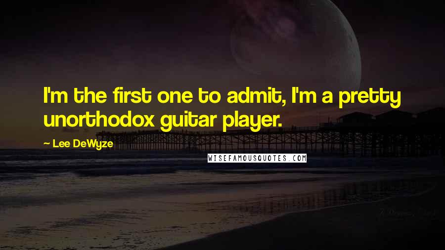 Lee DeWyze quotes: I'm the first one to admit, I'm a pretty unorthodox guitar player.