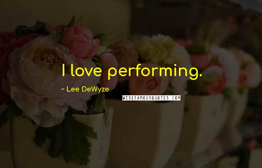 Lee DeWyze quotes: I love performing.