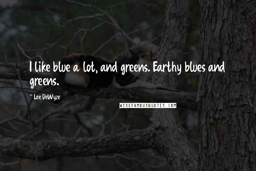 Lee DeWyze quotes: I like blue a lot, and greens. Earthy blues and greens.