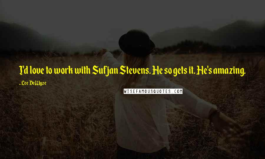 Lee DeWyze quotes: I'd love to work with Sufjan Stevens. He so gets it. He's amazing.
