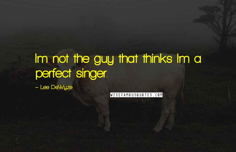 Lee DeWyze quotes: I'm not the guy that thinks I'm a perfect singer.