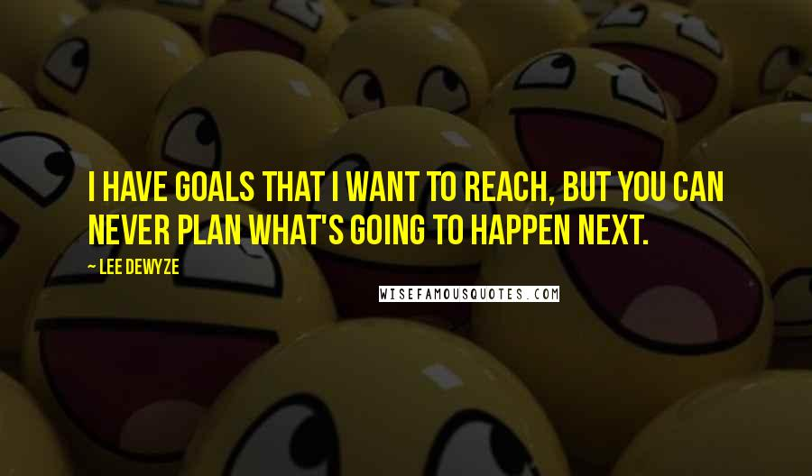 Lee DeWyze quotes: I have goals that I want to reach, but you can never plan what's going to happen next.