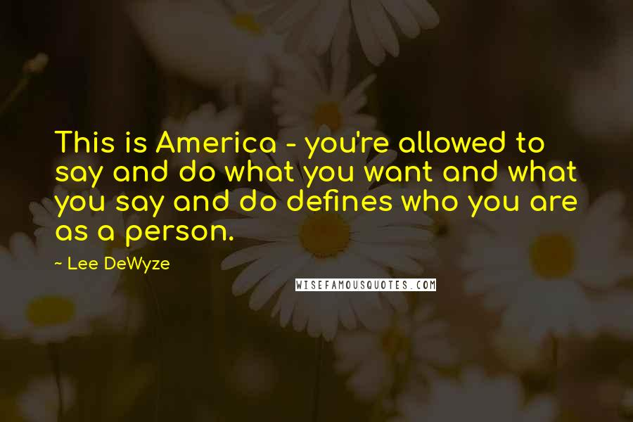 Lee DeWyze quotes: This is America - you're allowed to say and do what you want and what you say and do defines who you are as a person.
