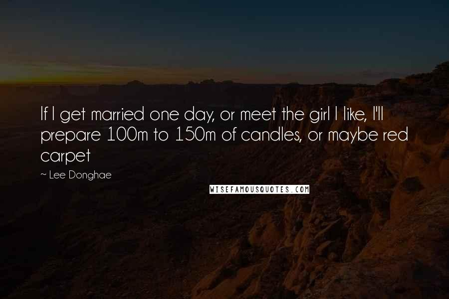 Lee Donghae quotes: If I get married one day, or meet the girl I like, I'll prepare 100m to 150m of candles, or maybe red carpet