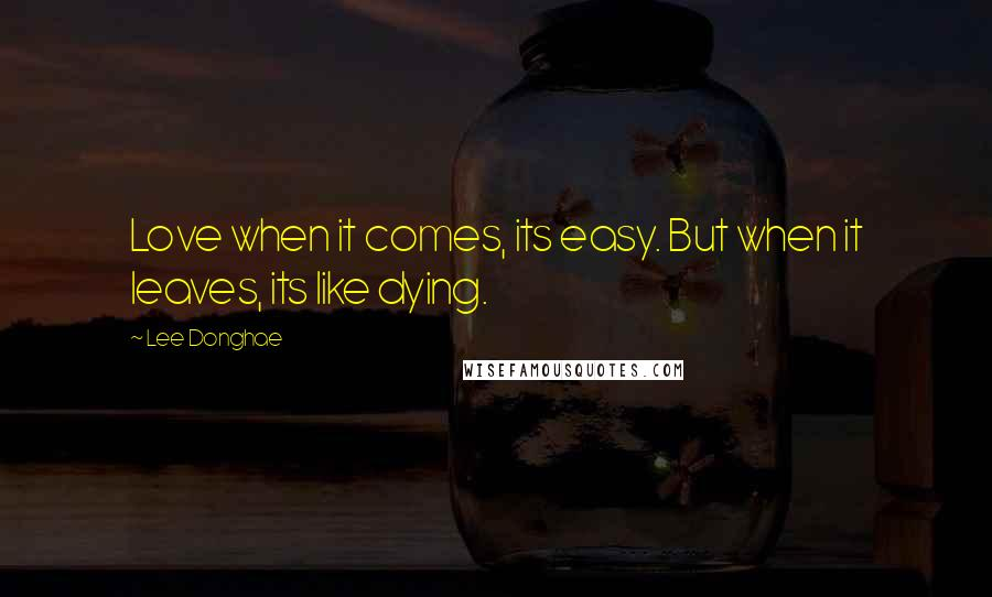Lee Donghae quotes: Love when it comes, its easy. But when it leaves, its like dying.