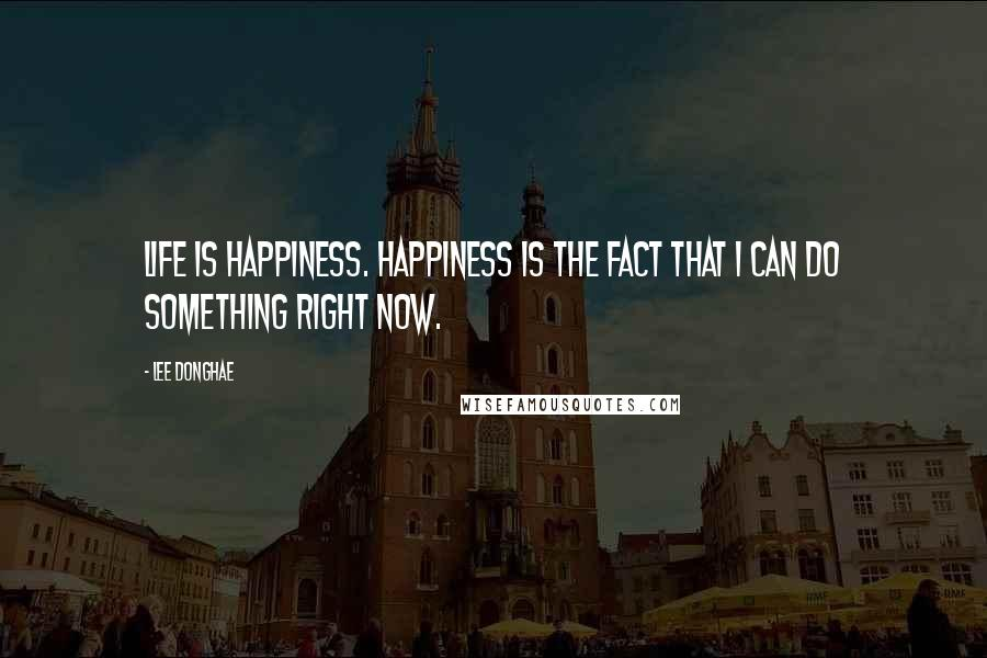 Lee Donghae quotes: Life is Happiness. Happiness is the fact that I can do something right now.