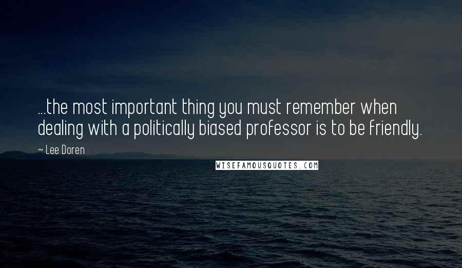 Lee Doren quotes: ...the most important thing you must remember when dealing with a politically biased professor is to be friendly.
