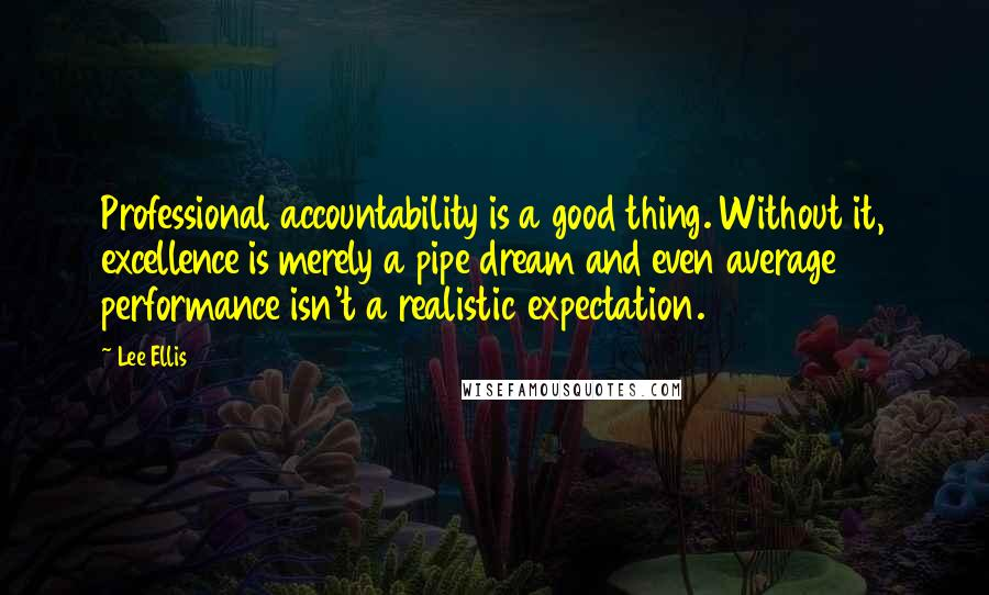 Lee Ellis quotes: Professional accountability is a good thing. Without it, excellence is merely a pipe dream and even average performance isn't a realistic expectation.