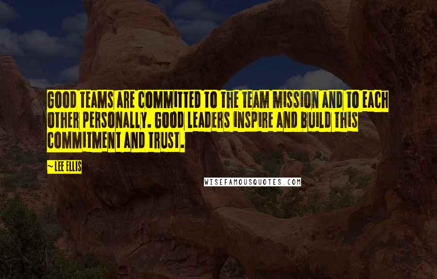 Lee Ellis quotes: Good teams are committed to the team mission and to each other personally. Good leaders inspire and build this commitment and trust.