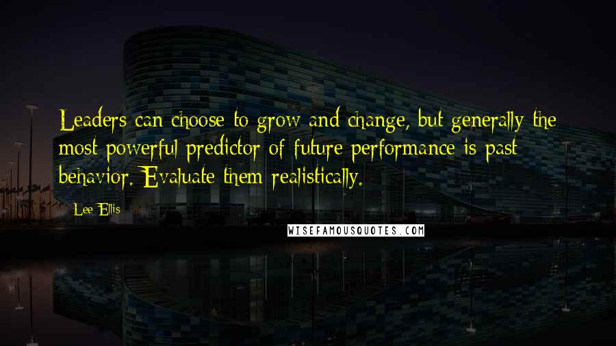 Lee Ellis quotes: Leaders can choose to grow and change, but generally the most powerful predictor of future performance is past behavior. Evaluate them realistically.