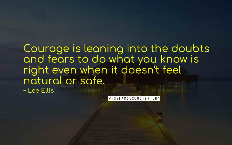 Lee Ellis quotes: Courage is leaning into the doubts and fears to do what you know is right even when it doesn't feel natural or safe.