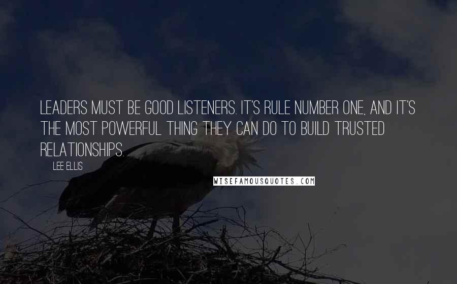 Lee Ellis quotes: Leaders must be good listeners. It's rule number one, and it's the most powerful thing they can do to build trusted relationships.